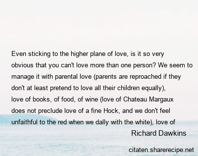Richard Dawkins - Even sticking to the higher plane of love, is it so very obvious that you can't love more than one person? We seem to manage it with parental love (parents are reproached if they don't at least pretend to love all their children equally), love of books, of food, of wine (love of Chateau Margaux does not preclude love of a fine Hock, and we don't feel unfaithful to the red when we dally with the white), love of composers, poets, holiday beaches, friends . . . why is erotic love the one exception that everybody instantly acknowledges without even thinking about it?