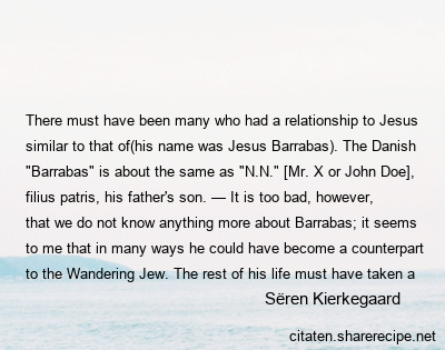 "Sёren Kierkegaard - There must have been many who had a relationship to Jesus similar to that of(his name was Jesus Barrabas). The Danish ""Barrabas"" is about the same as ""N.N."" [Mr. X or John Doe], filius patris, his father's son. — It is too bad, however, that we do not know anything more about Barrabas; it seems to me that in many ways he could have become a counterpart to the Wandering Jew. The rest of his life must have taken a singular turn. God knows whether or not he became a Christian. — It would be a poetic motif to have him, gripped by Christ's divine power, step forward and witness for him."