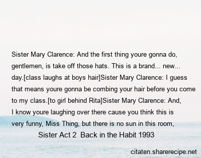 Sister Act 2  Back in the Habit 1993 - Sister Mary Clarence: And the first thing youre gonna do, gentlemen, is take off those hats. This is a brand... new... day.[class laughs at boys hair]Sister Mary Clarence: I guess that means youre gonna be combing your hair before you come to my class.[to girl behind Rita]Sister Mary Clarence: And, I know youre laughing over there cause you think this is very funny, Miss Thing, but there is no sun in this room, you will not get a tan. Take off those sunglasses.[turns to hat boys]Sister Mary Clarence: That goes for you, too. If theyre not prescription, I dont wanna see em. I want to see YOU, I want to be able to look into YOUR eyes, I want you to be able to look into mine.