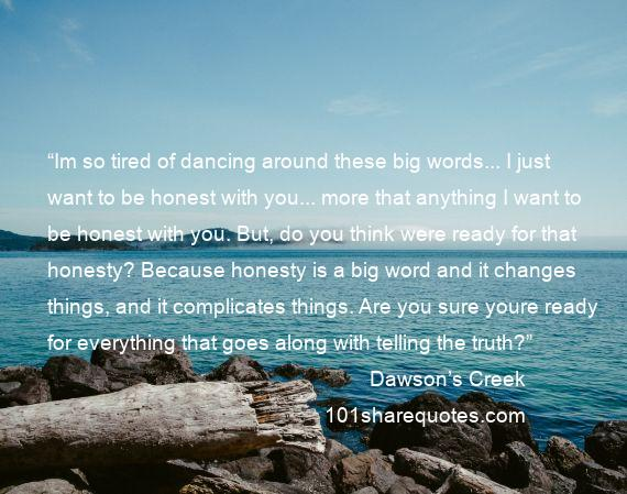 "Dawson's Creek - ""Im so tired of dancing around these big words... I just want to be honest with you... more that anything I want to be honest with you. But, do you think were ready for that honesty? Because honesty is a big word and it changes things, and it complicates things. Are you sure youre ready for everything that goes along with telling the truth?"""