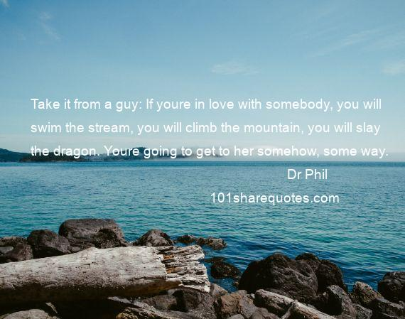 Dr Phil  - Take it from a guy: If youre in love with somebody, you will swim the stream, you will climb the mountain, you will slay the dragon. Youre going to get to her somehow, some way.