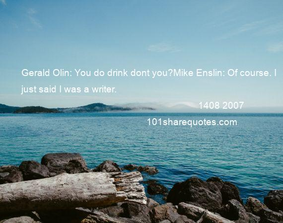 1408 2007 - Gerald Olin: You do drink dont you?Mike Enslin: Of course. I just said I was a writer.
