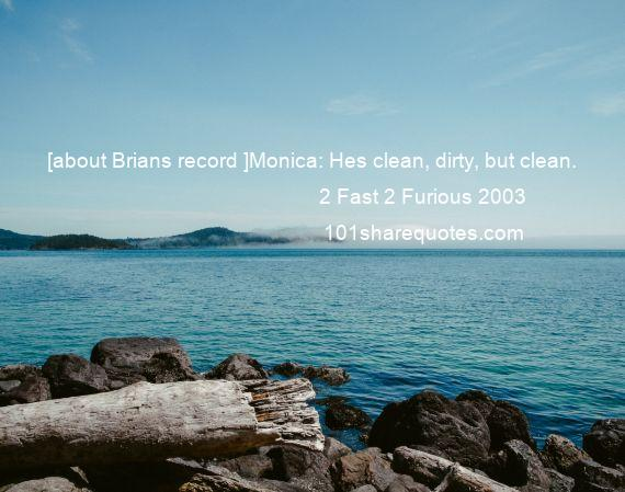 2 Fast 2 Furious 2003 - [about Brians record ]Monica: Hes clean, dirty, but clean.