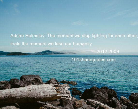 2012 2009 - Adrian Helmsley: The moment we stop fighting for each other, thats the moment we lose our humanity.