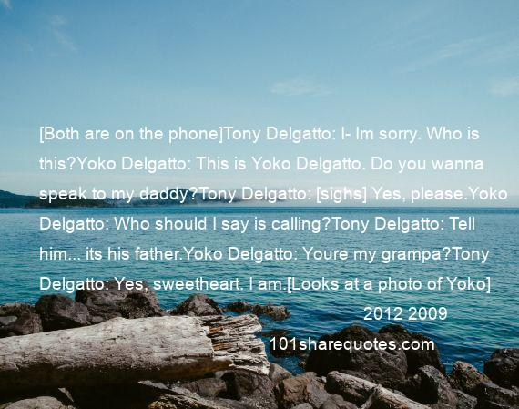 2012 2009 - [Both are on the phone]Tony Delgatto: I- Im sorry. Who is this?Yoko Delgatto: This is Yoko Delgatto. Do you wanna speak to my daddy?Tony Delgatto: [sighs] Yes, please.Yoko Delgatto: Who should I say is calling?Tony Delgatto: Tell him... its his father.Yoko Delgatto: Youre my grampa?Tony Delgatto: Yes, sweetheart. I am.[Looks at a photo of Yoko]