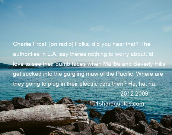 2012 2009 - Charlie Frost: [on radio] Folks, did you hear that? The authorities in L.A. say theres nothing to worry about. Id love to see their dumb faces when Malibu and Beverly Hills get sucked into the gurgling maw of the Pacific. Where are they going to plug in their electric cars then? Ha, ha, ha.