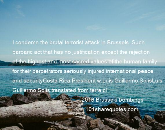 2016 Brussels bombings - I condemn the brutal terrorist attack in Brussels. Such barbaric act that has no justification except the rejection of the highest and most sacred values of the human family for their perpetrators seriously injured international peace and securityCosta Rica President w:Luis Guillermo SolísLuis Guillermo Solís translated from terra.cl