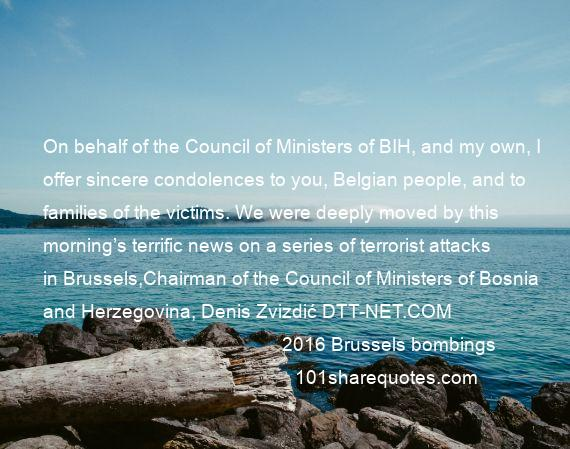 2016 Brussels bombings - On behalf of the Council of Ministers of BIH, and my own, I offer sincere condolences to you, Belgian people, and to families of the victims. We were deeply moved by this morning's terrific news on a series of terrorist attacks in Brussels,Chairman of the Council of Ministers of Bosnia and Herzegovina, Denis Zvizdić DTT-NET.COM