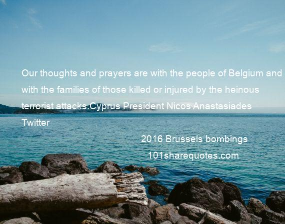2016 Brussels bombings - Our thoughts and prayers are with the people of Belgium and with the families of those killed or injured by the heinous terrorist attacks.Cyprus President Nicos Anastasiades Twitter