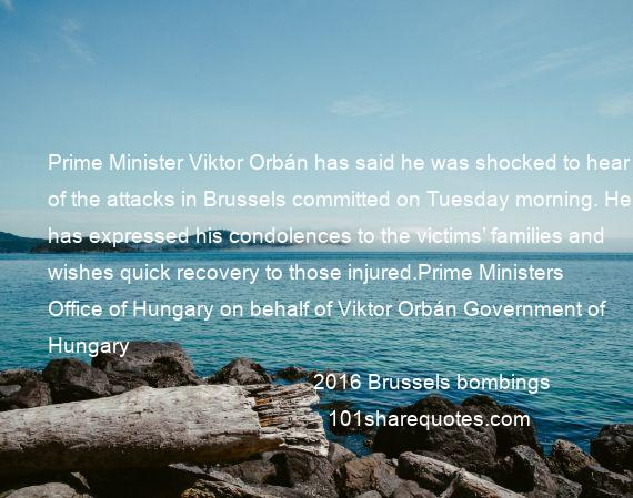 2016 Brussels bombings - Prime Minister Viktor Orbán has said he was shocked to hear of the attacks in Brussels committed on Tuesday morning. He has expressed his condolences to the victims' families and wishes quick recovery to those injured.Prime Ministers Office of Hungary on behalf of Viktor Orbán Government of Hungary