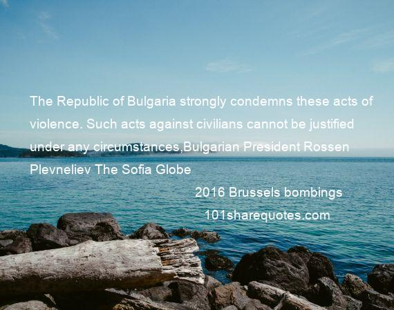 2016 Brussels bombings - The Republic of Bulgaria strongly condemns these acts of violence. Such acts against civilians cannot be justified under any circumstances,Bulgarian President Rossen Plevneliev The Sofia Globe