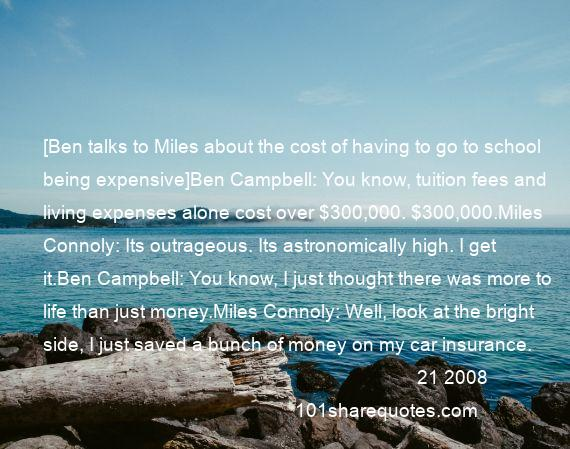 21 2008 - [Ben talks to Miles about the cost of having to go to school being expensive]Ben Campbell: You know, tuition fees and living expenses alone cost over $300,000. $300,000.Miles Connoly: Its outrageous. Its astronomically high. I get it.Ben Campbell: You know, I just thought there was more to life than just money.Miles Connoly: Well, look at the bright side, I just saved a bunch of money on my car insurance.