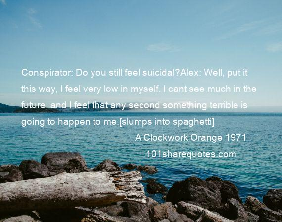 A Clockwork Orange 1971 - Conspirator: Do you still feel suicidal?Alex: Well, put it this way, I feel very low in myself. I cant see much in the future, and I feel that any second something terrible is going to happen to me.[slumps into spaghetti]