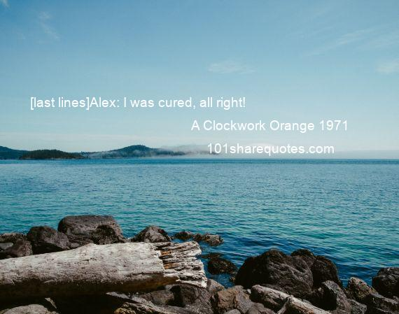 A Clockwork Orange 1971 - [last lines]Alex: I was cured, all right!