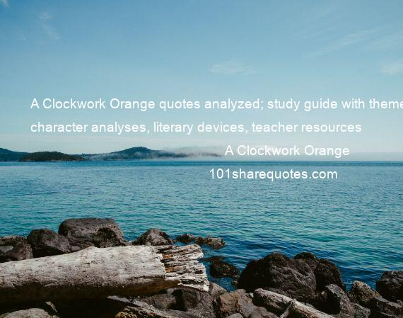 A Clockwork Orange - A Clockwork Orange quotes analyzed; study guide with themes, character analyses, literary devices, teacher resources
