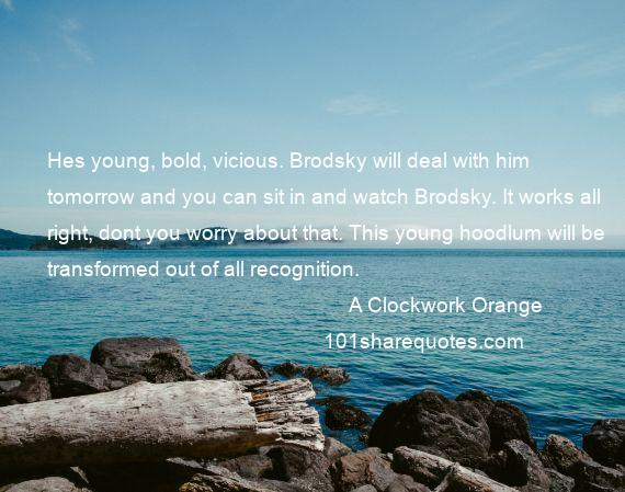 A Clockwork Orange - Hes young, bold, vicious. Brodsky will deal with him tomorrow and you can sit in and watch Brodsky. It works all right, dont you worry about that. This young hoodlum will be transformed out of all recognition.