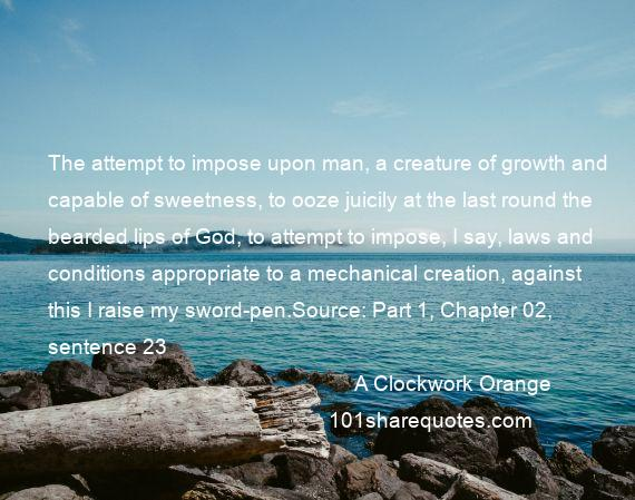A Clockwork Orange - The attempt to impose upon man, a creature of growth and capable of sweetness, to ooze juicily at the last round the bearded lips of God, to attempt to impose, I say, laws and conditions appropriate to a mechanical creation, against this I raise my sword-pen.Source: Part 1, Chapter 02, sentence 23