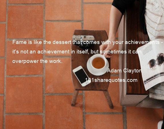Adam Clayton - Fame is like the dessert that comes with your achievements - it's not an achievement in itself, but sometimes it can overpower the work.