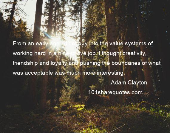 Adam Clayton - From an early age I didnt buy into the value systems of working hard in a nine-to-five job. I thought creativity, friendship and loyalty and pushing the boundaries of what was acceptable was much more interesting.