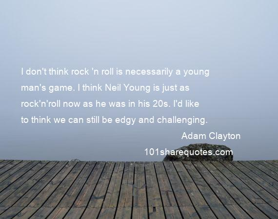Adam Clayton - I don't think rock 'n roll is necessarily a young man's game. I think Neil Young is just as rock'n'roll now as he was in his 20s. I'd like to think we can still be edgy and challenging.