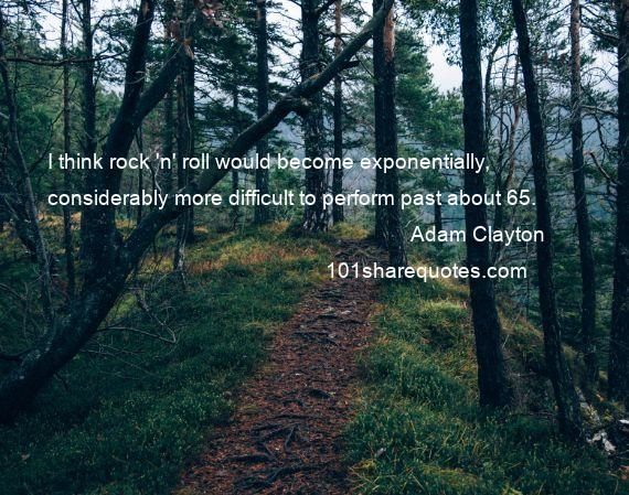 Adam Clayton - I think rock 'n' roll would become exponentially, considerably more difficult to perform past about 65.