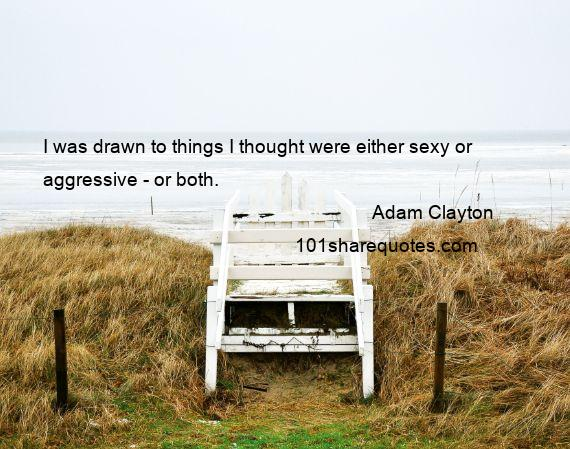 Adam Clayton - I was drawn to things I thought were either sexy or aggressive - or both.
