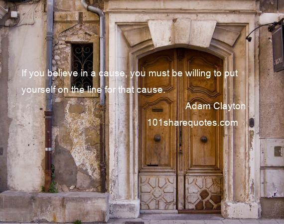 Adam Clayton - If you believe in a cause, you must be willing to put yourself on the line for that cause.