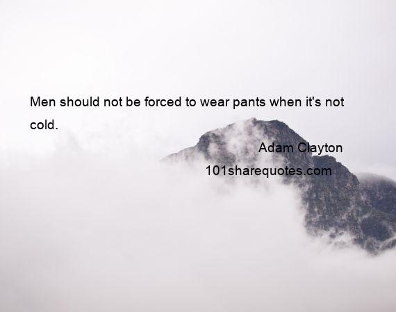 Adam Clayton - Men should not be forced to wear pants when it's not cold.