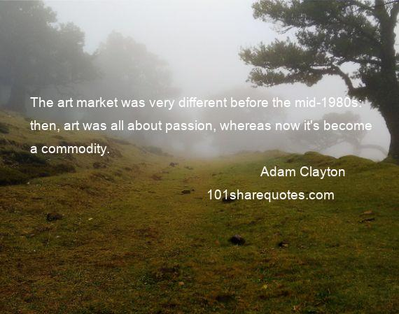Adam Clayton - The art market was very different before the mid-1980s: then, art was all about passion, whereas now it's become a commodity.
