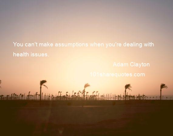 Adam Clayton - You can't make assumptions when you're dealing with health issues.