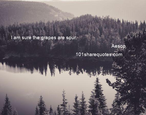 Aesop - I am sure the grapes are sour.