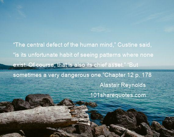 "Alastair Reynolds - ""The central defect of the human mind,"" Custine said, ""is its unfortunate habit of seeing patterns where none exist. Of course, that is also its chief asset."" ""But sometimes a very dangerous one.""Chapter 12 p. 178"
