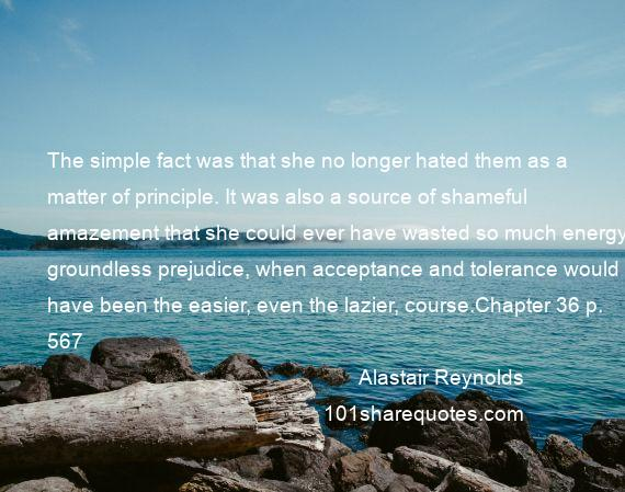 Alastair Reynolds - The simple fact was that she no longer hated them as a matter of principle. It was also a source of shameful amazement that she could ever have wasted so much energy on groundless prejudice, when acceptance and tolerance would have been the easier, even the lazier, course.Chapter 36 p. 567