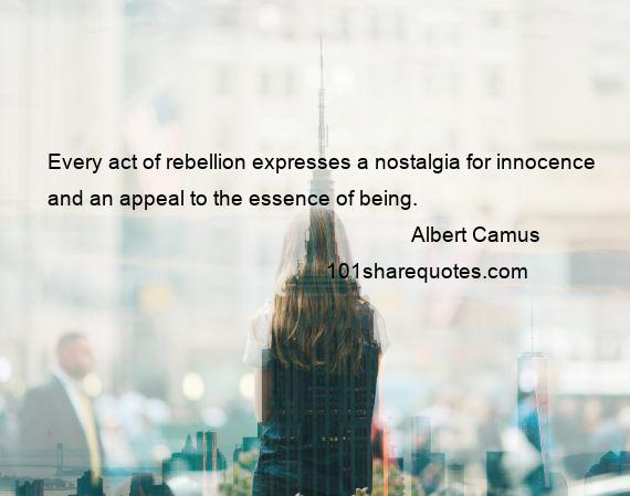 Albert Camus - Every act of rebellion expresses a nostalgia for innocence and an appeal to the essence of being.