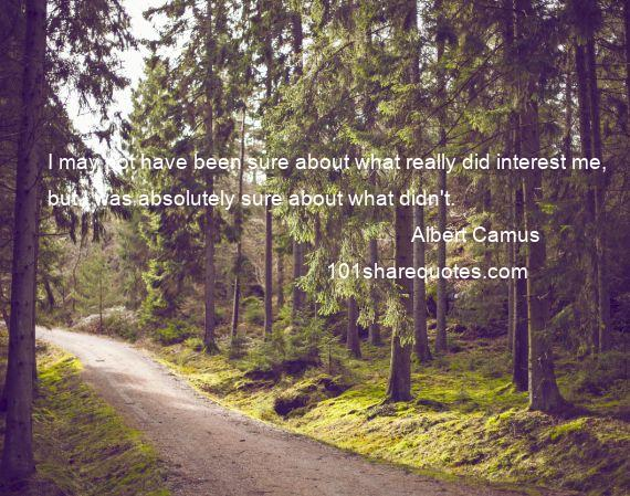 Albert Camus - I may not have been sure about what really did interest me, but I was absolutely sure about what didn't.