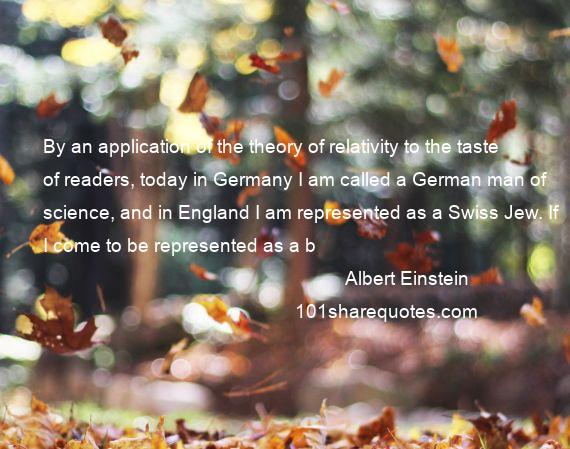 Albert Einstein - By an application of the theory of relativity to the taste of readers, today in Germany I am called a German man of science, and in England I am represented as a Swiss Jew. If I come to be represented as a b
