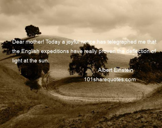 Albert Einstein - Dear mother! Today a joyful notice.has telegraphed me that the English expeditions have really proven the deflection of light at the sun.