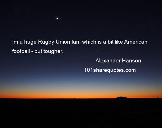 Alexander Hanson - Im a huge Rugby Union fan, which is a bit like American football - but tougher.