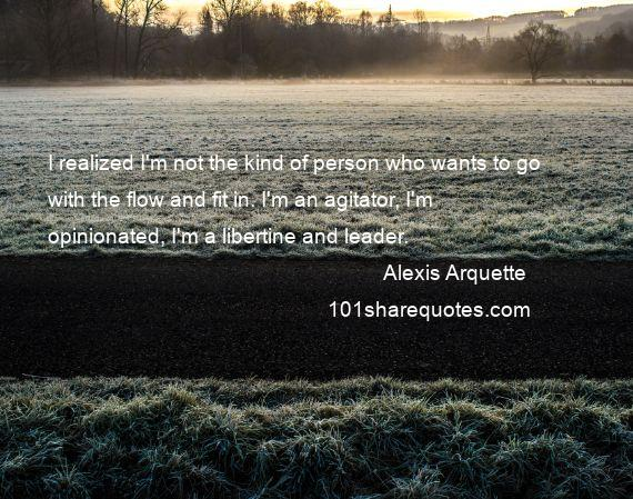 Alexis Arquette - I realized I'm not the kind of person who wants to go with the flow and fit in. I'm an agitator, I'm opinionated, I'm a libertine and leader.