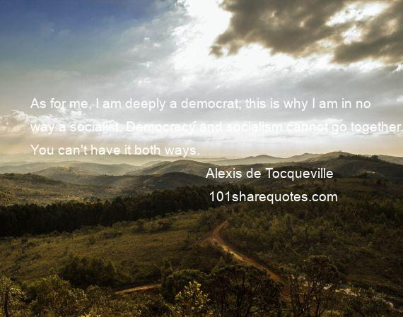 Alexis de Tocqueville - As for me, I am deeply a democrat; this is why I am in no way a socialist. Democracy and socialism cannot go together. You can't have it both ways.