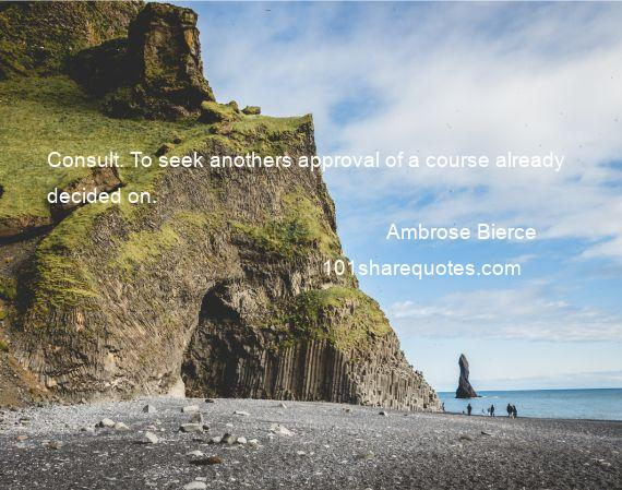 Ambrose Bierce - Consult. To seek anothers approval of a course already decided on.
