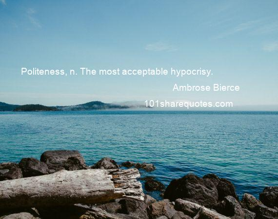 Ambrose Bierce - Politeness, n. The most acceptable hypocrisy.