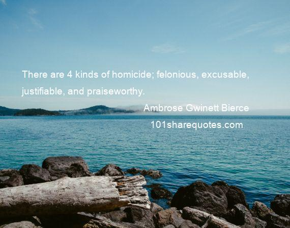 Ambrose Gwinett Bierce - There are 4 kinds of homicide; felonious, excusable, justifiable, and praiseworthy.