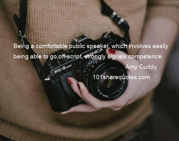 Amy Cuddy - Being a comfortable public speaker, which involves easily being able to go off-script, strongly signals competence.