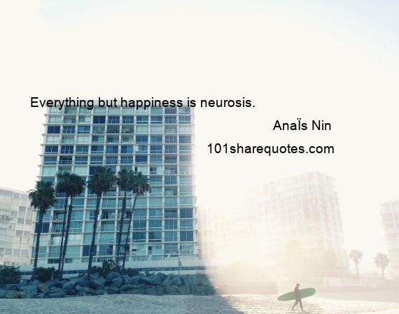 AnaЇs Nin - Everything but happiness is neurosis.