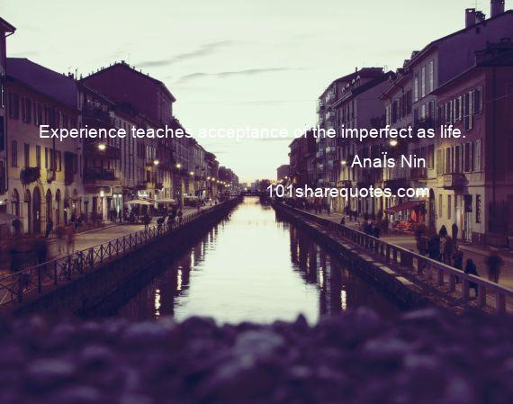 AnaЇs Nin - Experience teaches acceptance of the imperfect as life.