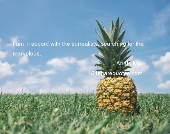 AnaЇs Nin - I am in accord with the surrealists, searching for the marvelous.