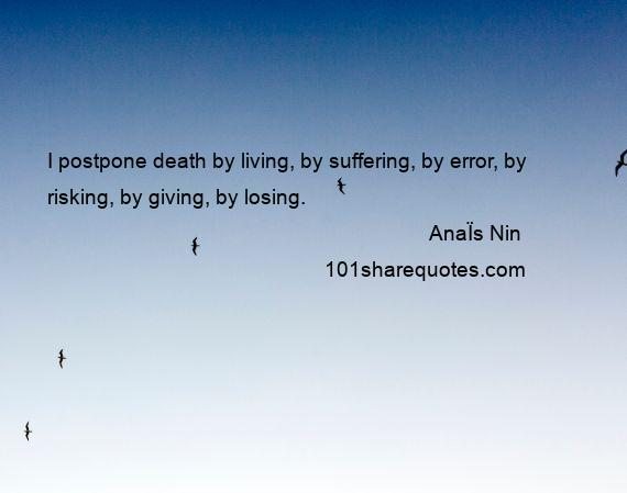 AnaЇs Nin - I postpone death by living, by suffering, by error, by risking, by giving, by losing.