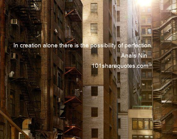 AnaЇs Nin - In creation alone there is the possibility of perfection.