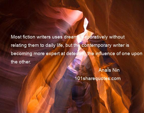 AnaЇs Nin - Most fiction writers uses dreams decoratively without relating them to daily life, but the contemporary writer is becoming more expert at detecting the influence of one upon the other.